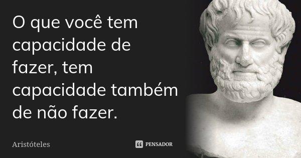 O que você tem capacidade de fazer, tem capacidade também de não fazer.... Frase de Aristóteles.