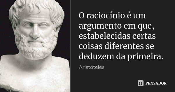 O raciocínio é um argumento em que, estabelecidas certas coisas diferentes se deduzem da primeira.... Frase de Aristóteles.