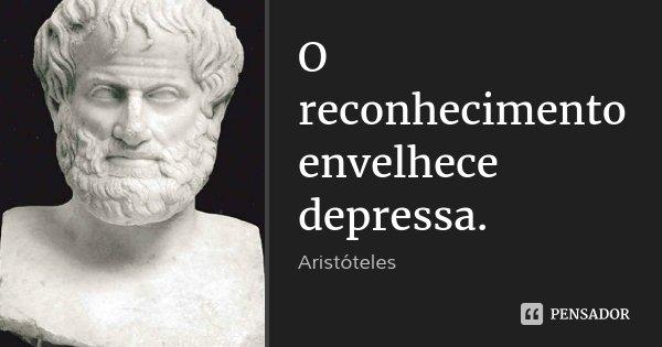 O reconhecimento envelhece depressa.... Frase de Aristóteles.
