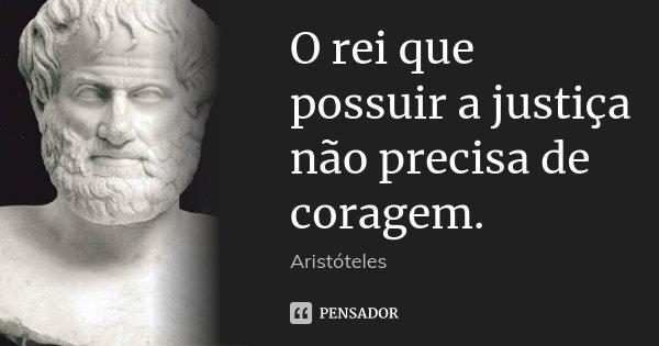 O rei que possuir a justiça não precisa de coragem.... Frase de Aristóteles.