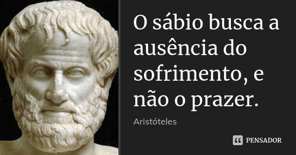 O sábio busca a ausência do sofrimento, e não o prazer.... Frase de Aristóteles.