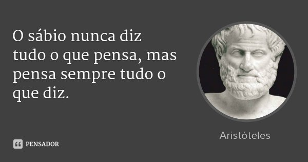 O sábio nunca diz tudo o que pensa, mas pensa sempre tudo o que diz.... Frase de Aristóteles.