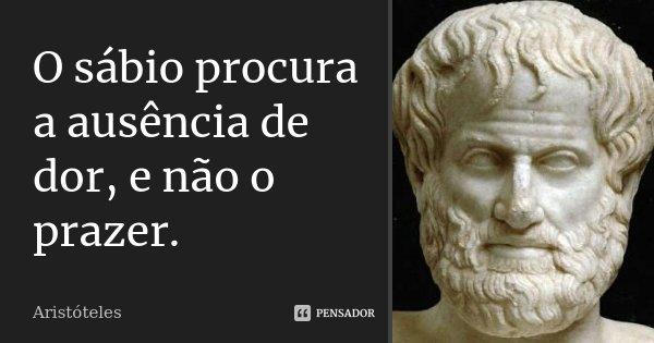 O sábio procura a ausência de dor e não o prazer.... Frase de Aristóteles.