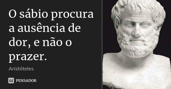 O sábio procura a ausência de dor, e não o prazer.... Frase de Aristóteles.