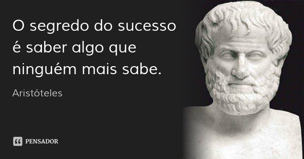 O segredo do sucesso é saber algo que ninguém mais sabe.... Frase de Aristóteles.