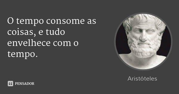 O tempo consome as coisas, e tudo envelhece com o tempo.... Frase de Aristóteles.