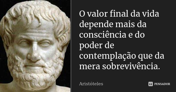 O Valor final da vida depende mais da consciência e do poder de contemplação, que da mera sobrevivência.... Frase de Aristóteles.