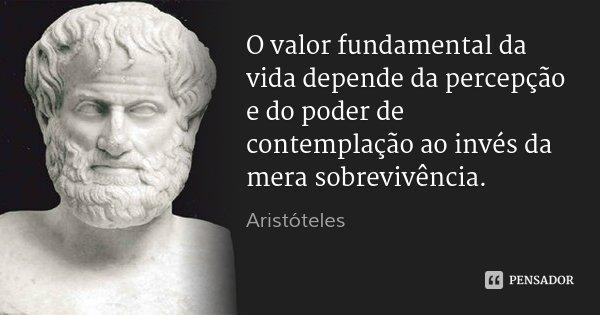 O valor fundamental da vida depende da percepção e do poder de contemplação ao invés da mera sobrevivência.... Frase de Aristóteles.