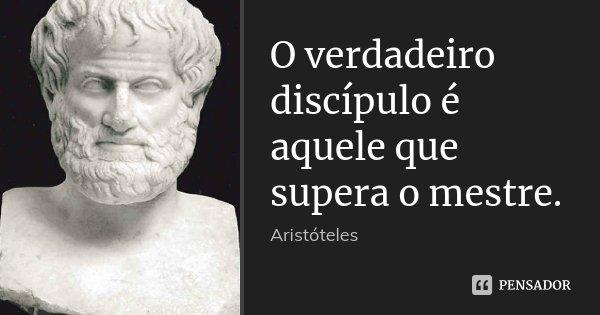 O verdadeiro discípulo é aquele que supera o mestre.... Frase de Aristóteles.