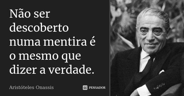 Não ser descoberto numa mentira é o mesmo que dizer a verdade.... Frase de Aristóteles Onassis.