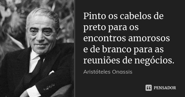 Pinto os cabelos de preto para os encontros amorosos e de branco para as reuniões de negócios.... Frase de Aristóteles Onassis.
