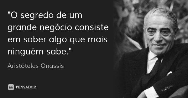"""""""O segredo de um grande negócio consiste em saber algo que mais ninguém sabe.""""... Frase de Aristóteles Onassis."""