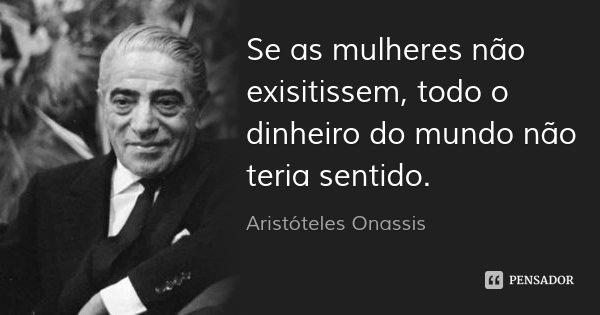 Se as mulheres não exisitissem, todo o dinheiro do mundo não teria sentido.... Frase de Aristóteles Onassis.