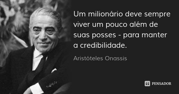 Um milionário deve sempre viver um pouco além de suas posses - para manter a credibilidade.... Frase de Aristóteles Onassis.