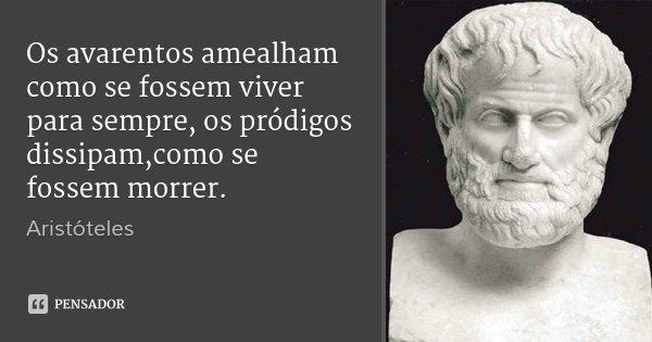 Os avarentos amealham como se fossem viver para sempre, os pródigos dissipam,como se fossem morrer.... Frase de Aristóteles.