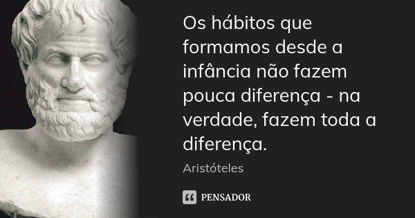 Os hábitos que formamos desde a infância não fazem pouca diferença - na verdade, fazem toda a diferença.... Frase de Aristóteles.