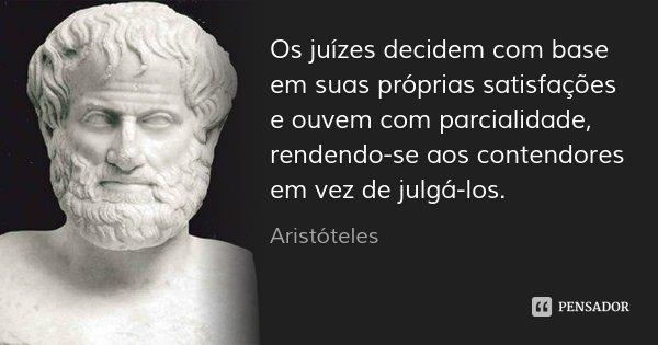 Os juízes decidem com base em suas próprias satisfações e ouvem com parcialidade, rendendo-se aos contendores em vez de julgá-los.... Frase de Aristóteles.