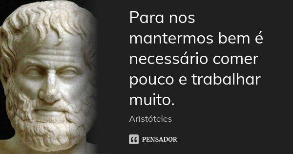 Para nos mantermos bem é necessário comer pouco e trabalhar muito.... Frase de Aristóteles.