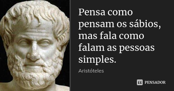 Pensa como pensam os sábios, mas fala como falam as pessoas simples.... Frase de (Aristóteles).