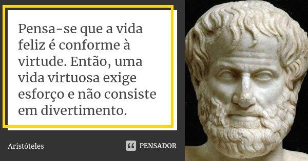 Pensa-se que a vida feliz é conforme à virtude. Então, uma vida virtuosa exige esforço e não consiste em divertimento.... Frase de Aristóteles.
