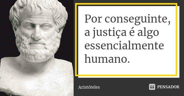 Por conseguinte, a justiça é algo essencialmente humano.... Frase de Aristóteles.