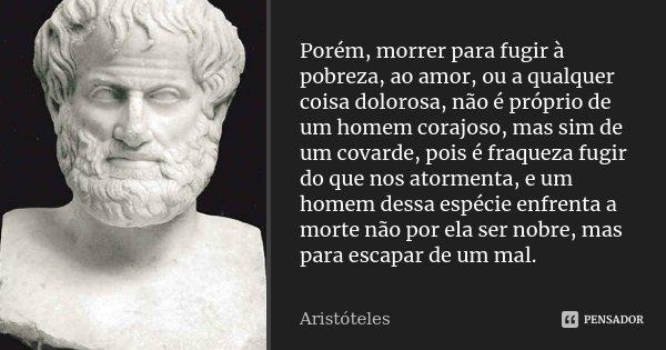 Porém, morrer para fugir à pobreza, ao amor, ou a qualquer coisa dolorosa, não é próprio de um homem corajoso, mas sim de um covarde, pois é fraqueza fugir do q... Frase de Aristóteles.