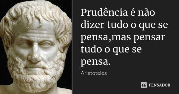 Prudência é não dizer tudo o que se pensa,mas pensar tudo o que se pensa.... Frase de Aristóteles.