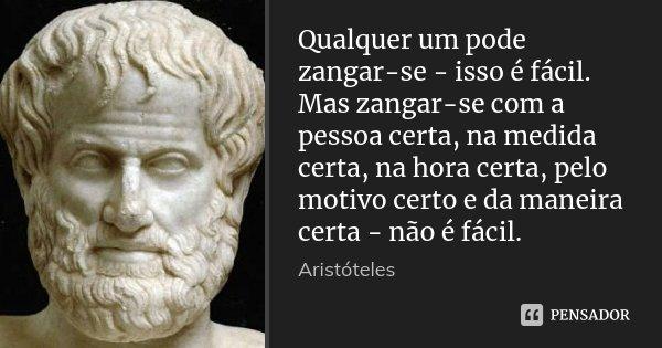 Qualquer um pode zangar-se - isso é fácil. Mas zangar-se com a pessoa certa, na medida certa, na hora certa, pelo motivo certo e da maneira certa - não é fácil.... Frase de Aristóteles.