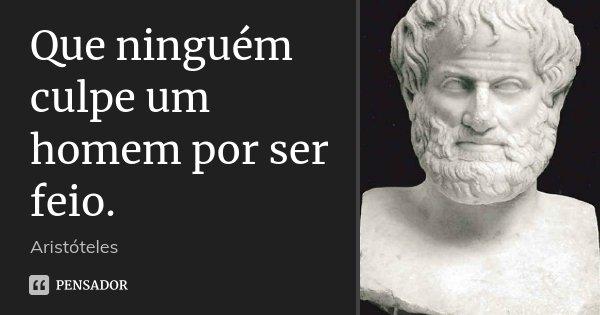 Que ninguém culpe um homem por ser feio.... Frase de Aristóteles.