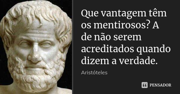 Que vantagem têm os mentirosos? A de não serem acreditados quando dizem a verdade.... Frase de Aristóteles.