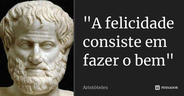 """""""A felicidade consiste em fazer o bem""""... Frase de Aristóteles."""