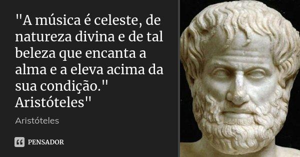 """""""A música é celeste, de natureza divina e de tal beleza que encanta a alma e a eleva acima da sua condição."""" Aristóteles""""... Frase de Aristóteles."""