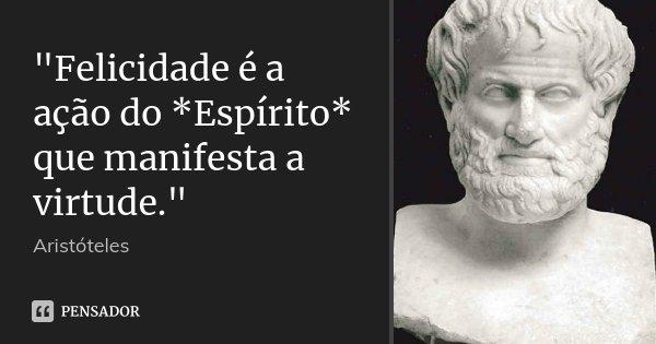 """""""Felicidade é a ação do *Espírito* que manifesta a virtude.""""... Frase de Aristóteles."""