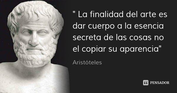 """"""" La finalidad del arte es dar cuerpo a la esencia secreta de las cosas no el copiar su aparencia""""... Frase de Aristoteles."""