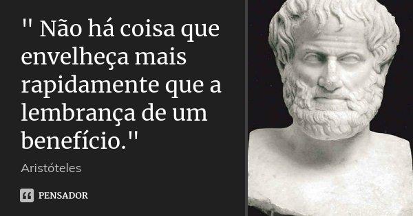 """"""" Não há coisa que envelheça mais rapidamente que a lembrança de um benefício.""""... Frase de Aristóteles."""