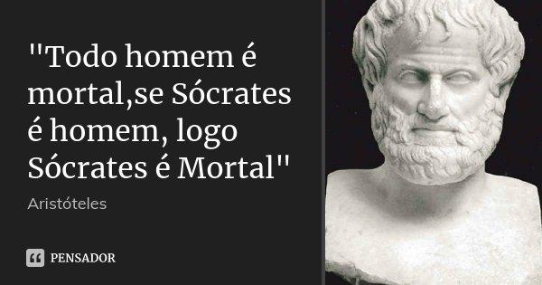 """""""Todo homem é mortal,se Sócrates é homem, logo Sócrates é Mortal""""... Frase de Aristóteles."""