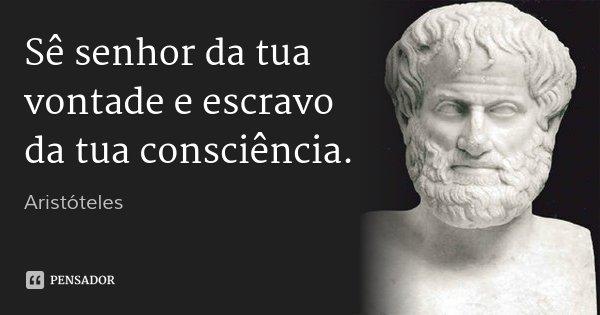 Sê senhor da tua vontade e escravo da tua consciência.... Frase de Aristóteles.