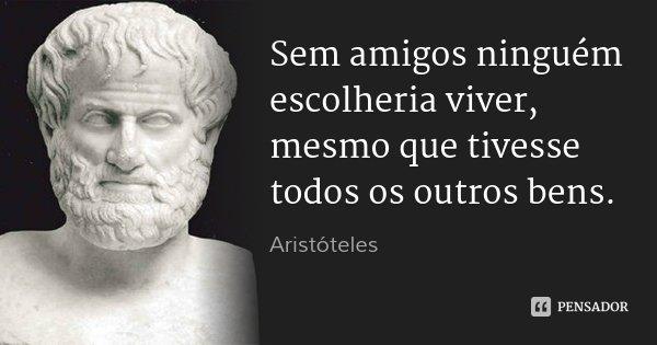 Sem amigos ninguém escolheria viver, mesmo que tivesse todos os outros bens.... Frase de Aristóteles.