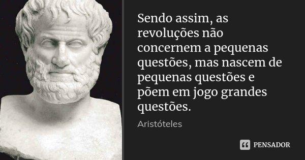 Sendo assim, as revoluções não concernem a pequenas questões, mas nascem de pequenas questões e põem em jogo grandes questões.... Frase de Aristóteles.