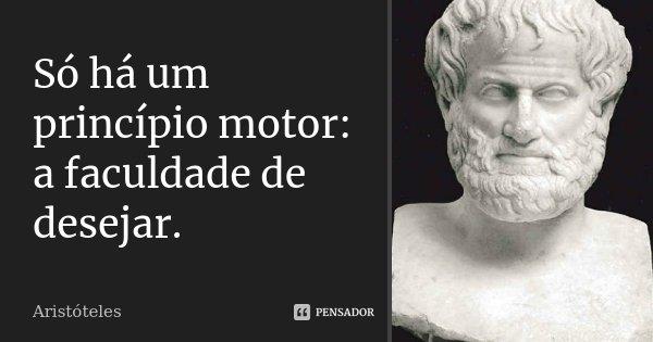 Só há um princípio motor: a faculdade de desejar.... Frase de Aristóteles.