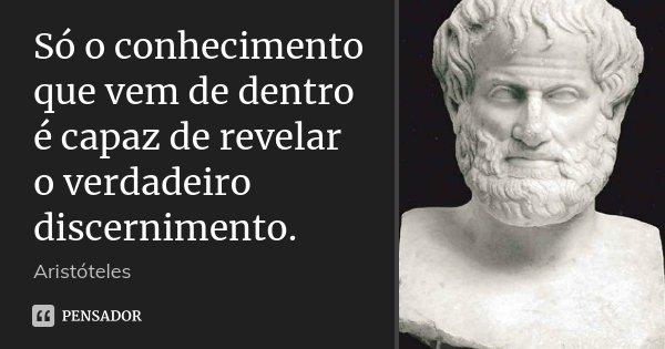 Só o conhecimento que vem de dentro é capaz de revelar o verdadeiro discernimento.... Frase de Aristóteles.