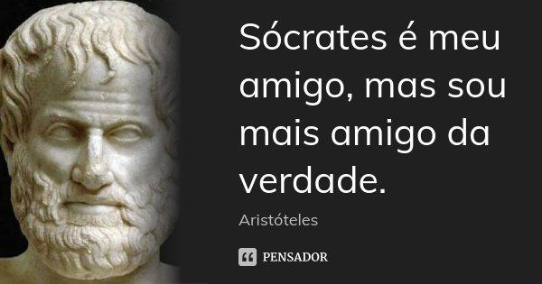 Sócrates é meu amigo, mas sou mais amigo da verdade.... Frase de Aristóteles.