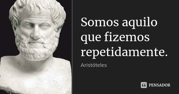 Somos aquilo que fizemos repetidamente.... Frase de Aristóteles.