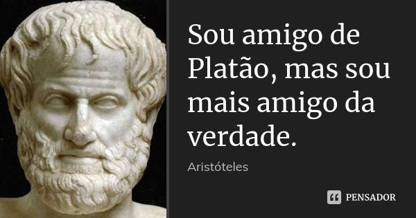 Sou amigo de Platão, mas sou mais amigo da verdade.... Frase de Aristóteles.