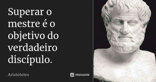 Superar o mestre é o objetivo do verdadeiro discípulo.... Frase de Aristóteles.