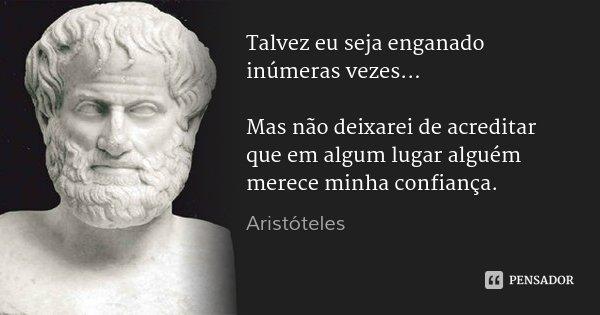 Talvez eu seja enganado inúmeras vezes... Mas não deixarei de acreditar que em algum lugar alguém merece minha confiança.... Frase de Aristóteles.