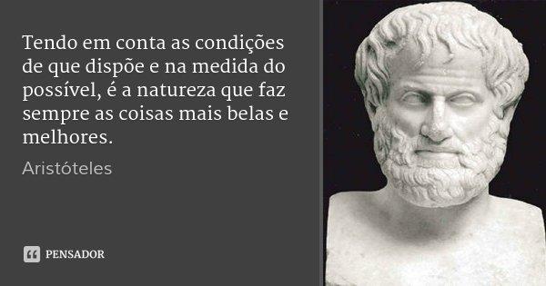 Tendo em conta as condições de que dispõe e na medida do possível, é a natureza que faz sempre as coisas mais belas e melhores.... Frase de Aristóteles.