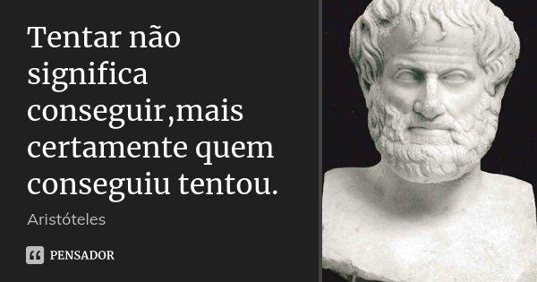 Tentar não significa conseguir,mais certamente quem conseguiu tentou.... Frase de Aristóteles.
