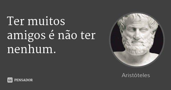 Ter muitos amigos é não ter nenhum.... Frase de Aristóteles.