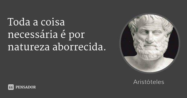 Toda a coisa necessária é por natureza aborrecida.... Frase de Aristóteles.